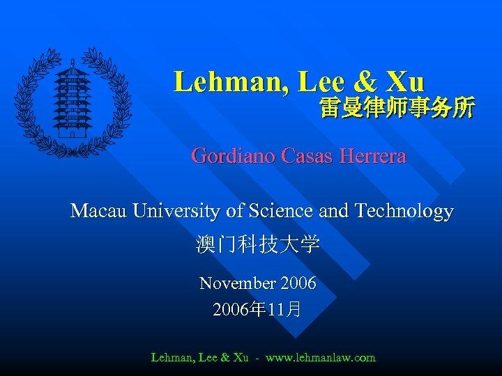 Lehman, Lee & Xu 雷曼律师事务所 Gordiano Casas Herrera Macau University of Science and Technology