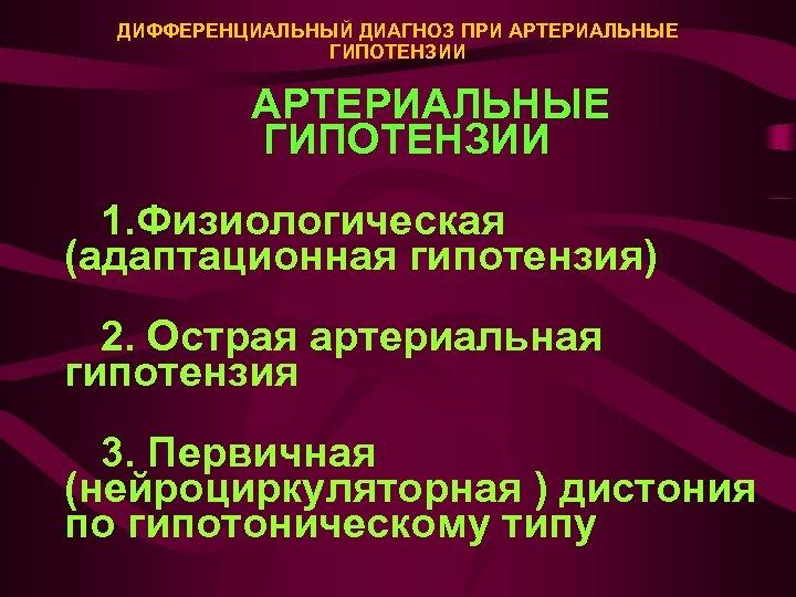 ДИФФЕРЕНЦИАЛЬНЫЙ ДИАГНОЗ ПРИ АРТЕРИАЛЬНЫЕ ГИПОТЕНЗИИ 1. Физиологическая (адаптационная гипотензия) 2. Острая артериальная гипотензия 3.
