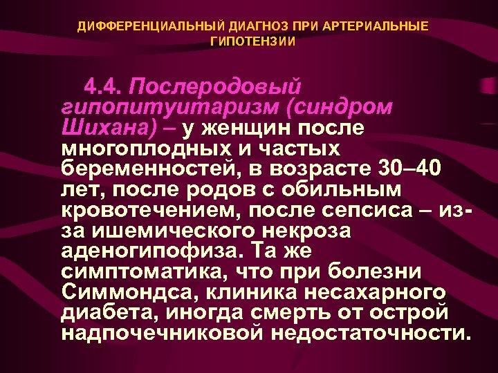 ДИФФЕРЕНЦИАЛЬНЫЙ ДИАГНОЗ ПРИ АРТЕРИАЛЬНЫЕ ГИПОТЕНЗИИ 4. 4. Послеродовый гипопитуитаризм (синдром Шихана) – у женщин