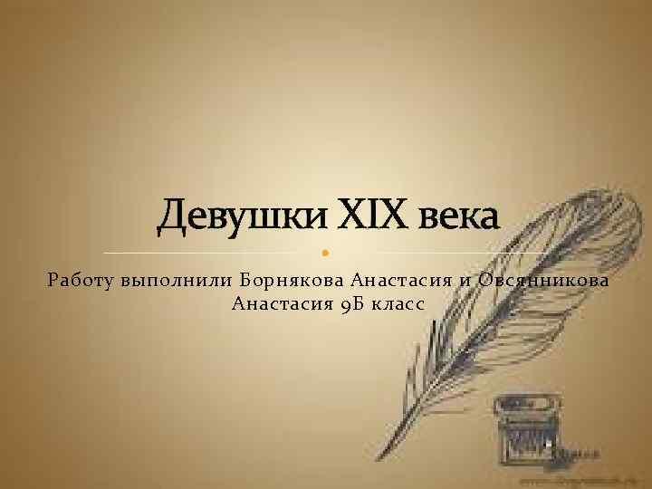 Девушки XIX века Работу выполнили Борнякова Анастасия и Овсянникова Анастасия 9 Б класс