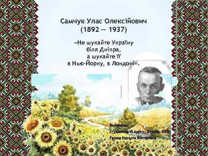 Самчук Улас Олексійович (1892 ─ 1937) «Не шукайте Україну біля Дніпра, а шукайте її