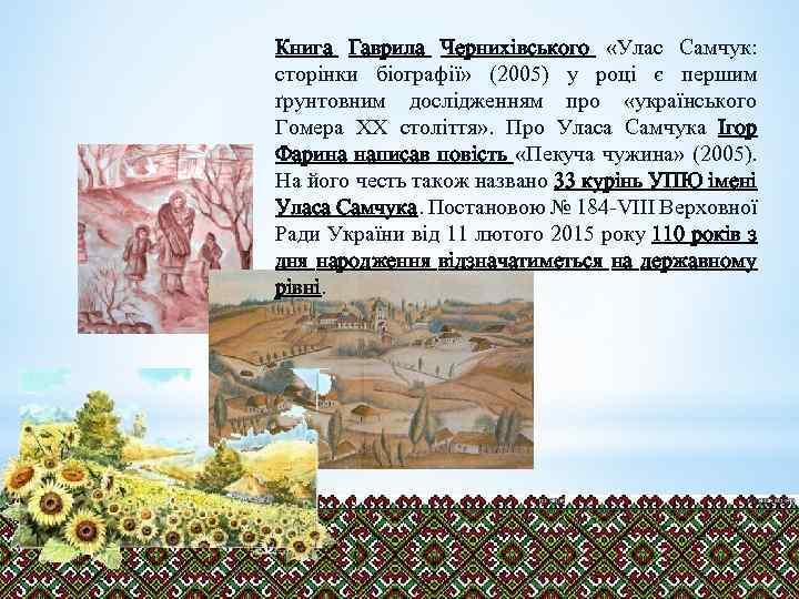 Книга Гаврила Чернихівського «Улас Самчук: сторінки біографії» (2005) у році є першим ґрунтовним дослідженням