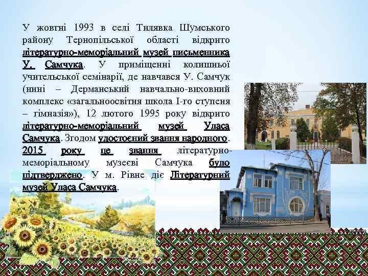 У жовтні 1993 в селі Тилявка Шумського району Тернопільської області відкрито літературно-меморіальний музей письменника