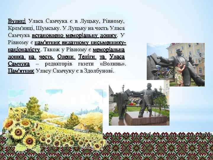Вулиці Уласа Самчука є в Луцьку, Рівному, Крем'янці, Шумську. У Луцьку на честь Уласа