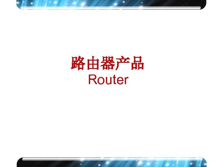 路由器产品 Router www. h 3 c. com 1