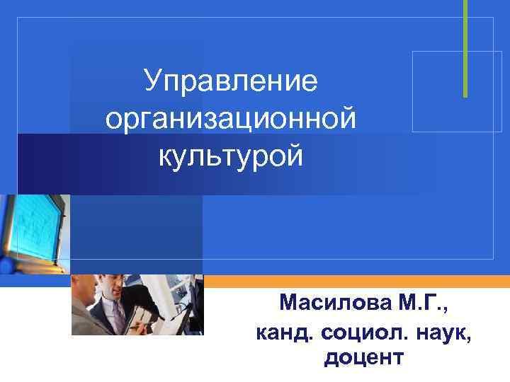 Управление организационной культурой Масилова М. Г. , канд. социол. наук, доцент