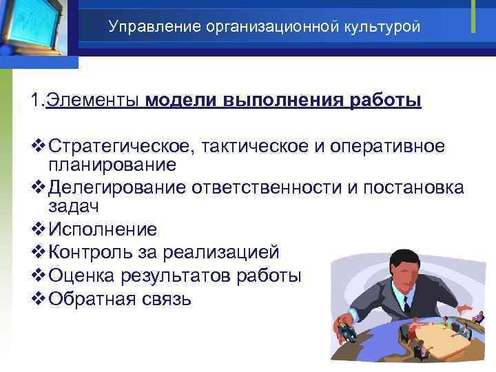 Управление организационной культурой 1. Элементы модели выполнения работы v Стратегическое, тактическое и оперативное планирование