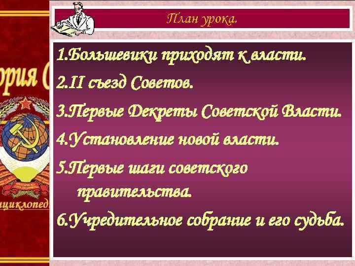 План урока. 1. Большевики приходят к власти. 2. II съезд Советов. 3. Первые Декреты