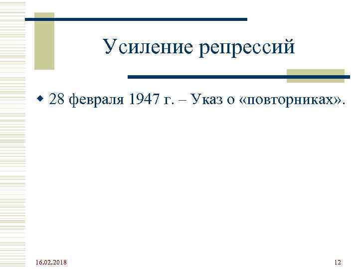 Усиление репрессий w 28 февраля 1947 г. – Указ о «повторниках» . 16. 02.