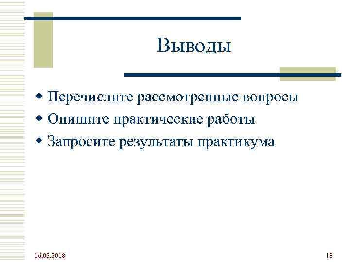 Выводы w Перечислите рассмотренные вопросы w Опишите практические работы w Запросите результаты практикума 16.