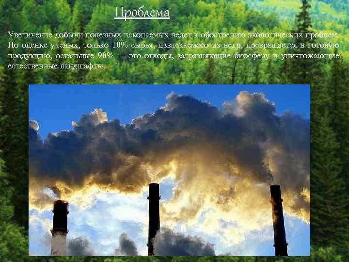 Проблема Увеличение добычи полезных ископаемых ведет к обострению экологических проблем. По оценке ученых, только