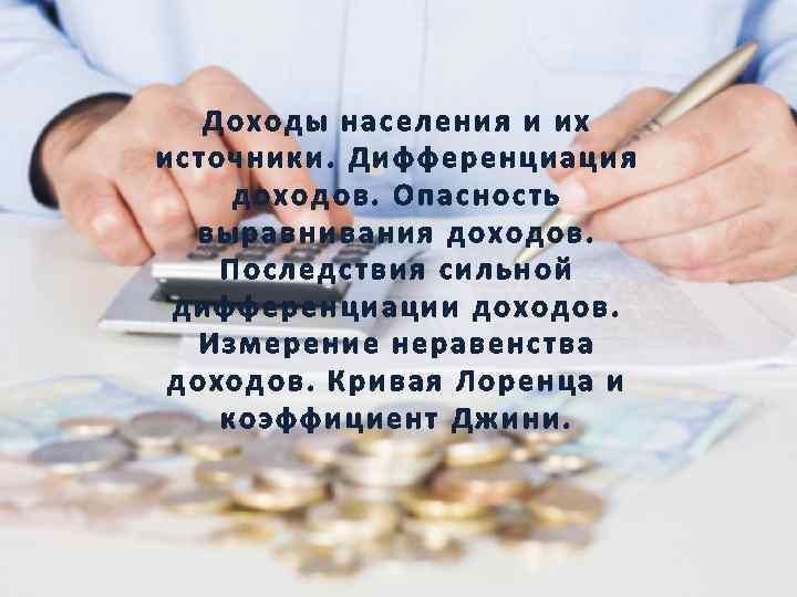 Доходы населения и их источники. Дифференциация доходов. Опасность выравнивания доходов. Последствия сильной дифференциации доходов.
