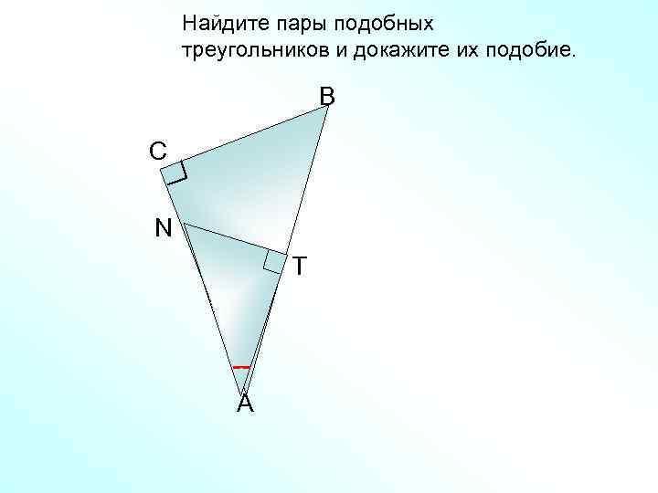 Найдите пары подобных треугольников и докажите их подобие. B C N Т A