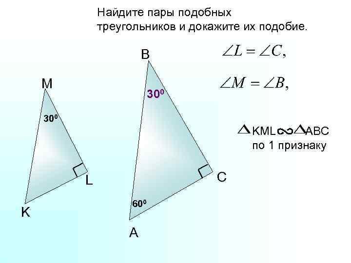 Найдите пары подобных треугольников и докажите их подобие. B M 300 KML ABC по