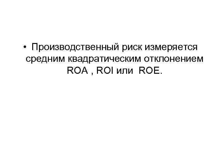 • Производственный риск измеряется средним квадратическим отклонением ROA , ROI или ROE.