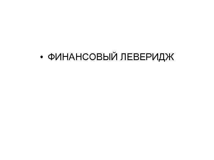 • ФИНАНСОВЫЙ ЛЕВЕРИДЖ