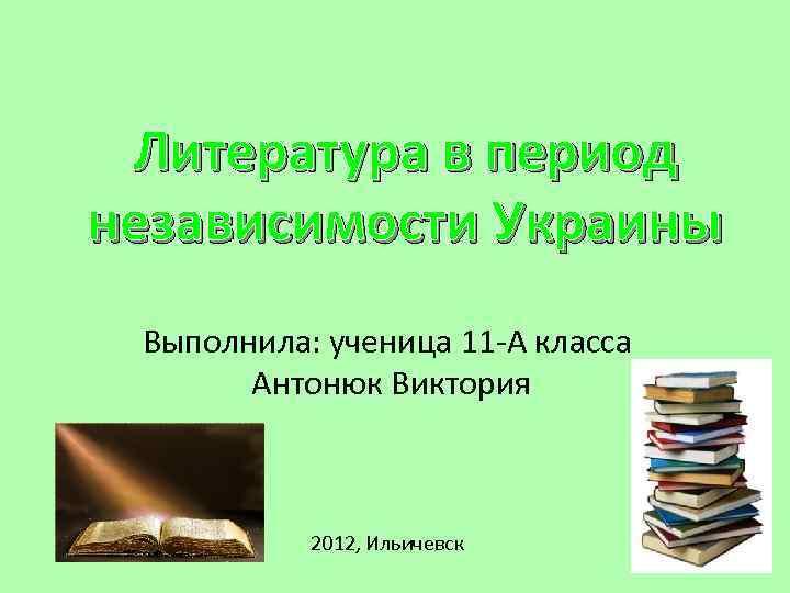 Литература в период независимости Украины Выполнила: ученица 11 -А класса Антонюк Виктория 2012, Ильичевск