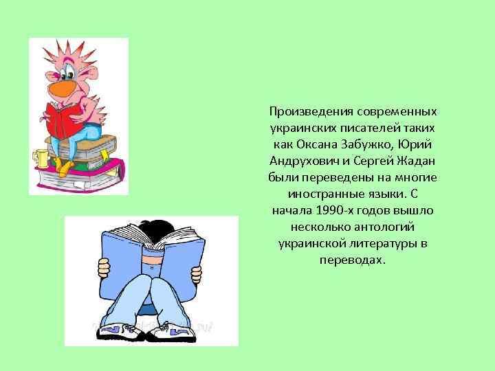 Произведения современных украинских писателей таких как Оксана Забужко, Юрий Андрухович и Сергей Жадан были