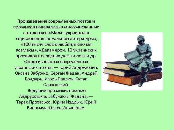 Произведения современных поэтов и прозаиков издавались в многочисленных антологиях: «Малая украинская энциклопедия актуальной литературы»