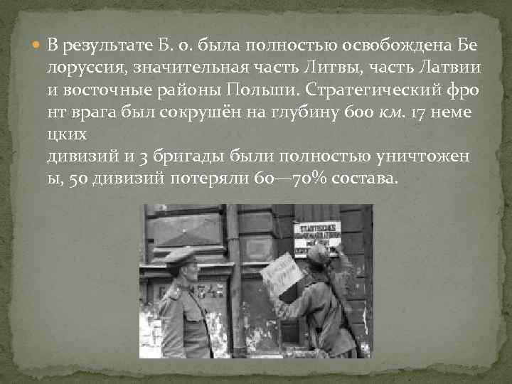 В результате Б. о. была полностью освобождена Бе лоруссия, значительная часть Литвы, часть