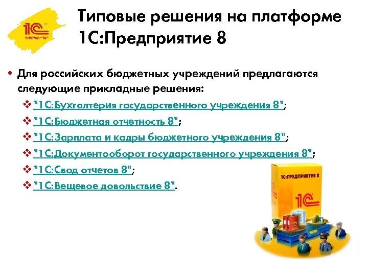 Типовые решения на платформе 1 С: Предприятие 8 • Для российских бюджетных учреждений предлагаются