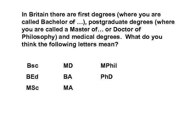 In Britain there are first degrees (where you are called Bachelor of …), postgraduate