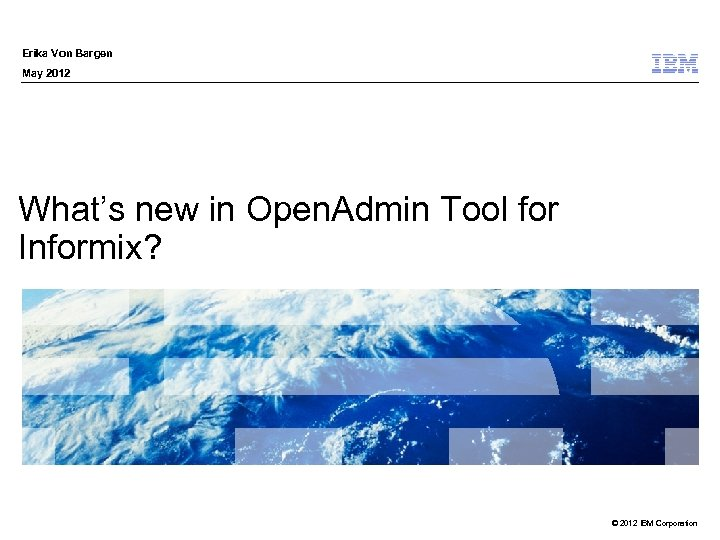 Erika Von Bargen May 2012 What's new in Open. Admin Tool for Informix? ©