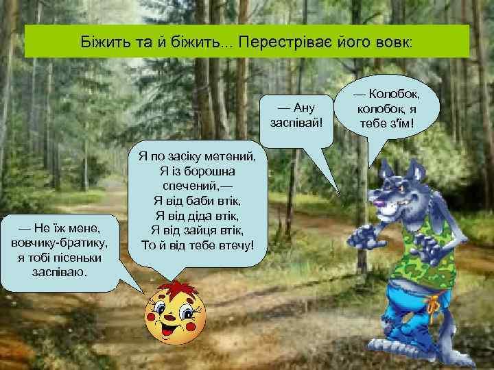 Біжить та й біжить. . . Перестріває його вовк: — Ану заспівай! — Не