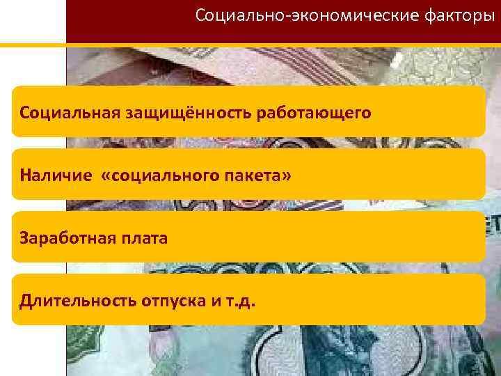 Социально-экономические факторы Социальная защищённость работающего Наличие «социального пакета» Заработная плата Длительность отпуска и т.