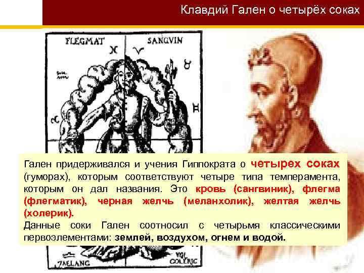 Клавдий Гален о четырёх соках Гален придерживался и учения Гиппократа о четырех соках (гуморах),