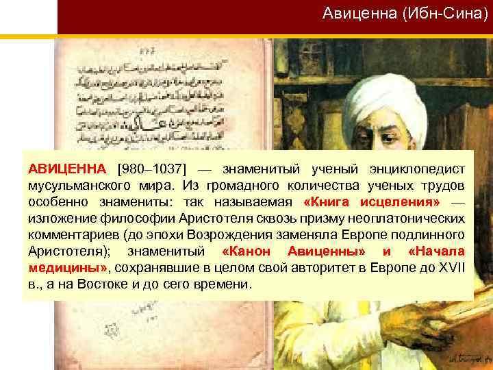 Авиценна (Ибн-Сина) АВИЦЕННА [980– 1037] — знаменитый ученый энциклопедист мусульманского мира. Из громадного количества