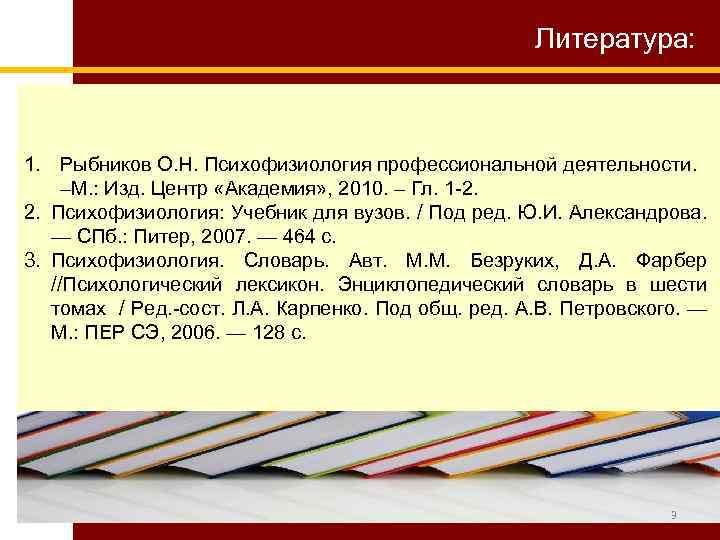 Литература: 1. Рыбников О. Н. Психофизиология профессиональной деятельности. –М. : Изд. Центр «Академия» ,