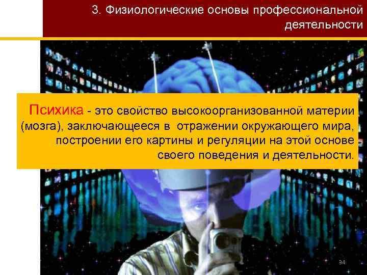 3. Физиологические основы профессиональной деятельности Психика - это свойство высокоорганизованной материи (мозга), заключающееся в