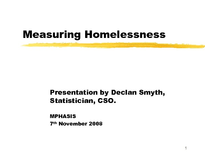 Measuring Homelessness Presentation by Declan Smyth, Statistician, CSO. MPHASIS 7 th November 2008 1