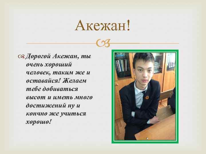 Акежан! Дорогой Акежан, ты очень хороший человек, таким же и оставайся! Желаем тебе добиваться
