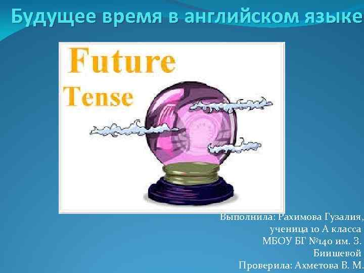 Будущее время в английском языке Выполнила: Рахимова Гузалия, ученица 10 А класса МБОУ БГ