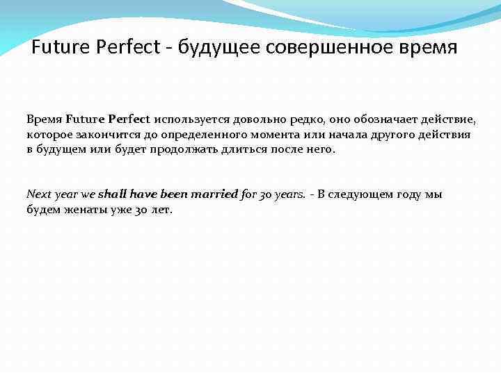 Future Perfect - будущее совершенное время Время Future Perfect используется довольно редко, оно обозначает