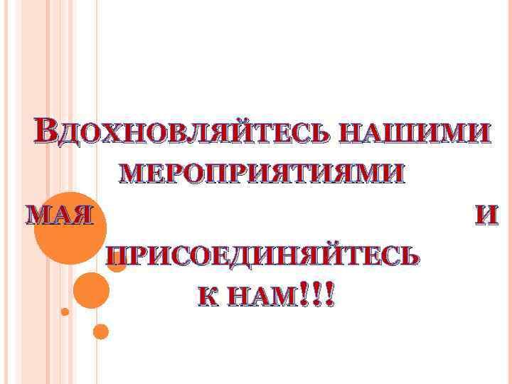 ВДОХНОВЛЯЙТЕСЬ НАШИМИ МЕРОПРИЯТИЯМИ МАЯ И ПРИСОЕДИНЯЙТЕСЬ К НАМ!!!