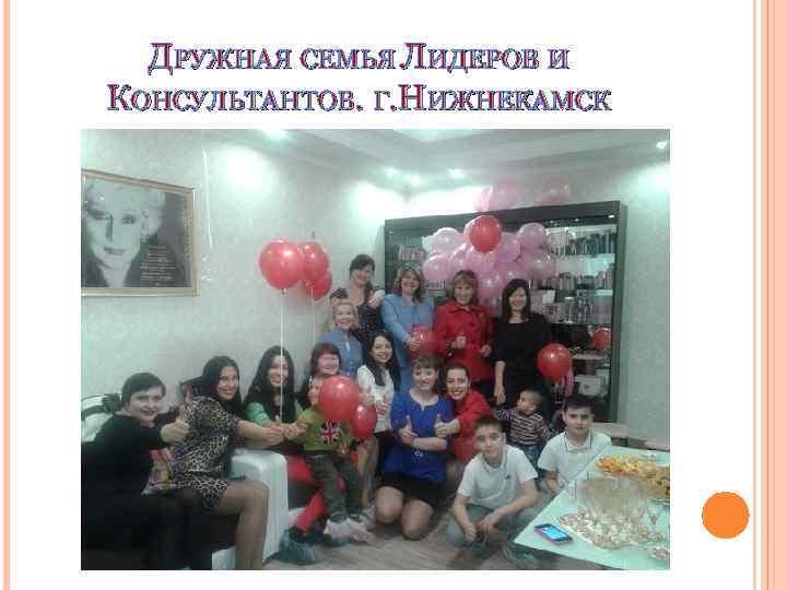 ДРУЖНАЯ СЕМЬЯ ЛИДЕРОВ И КОНСУЛЬТАНТОВ. Г. НИЖНЕКАМСК
