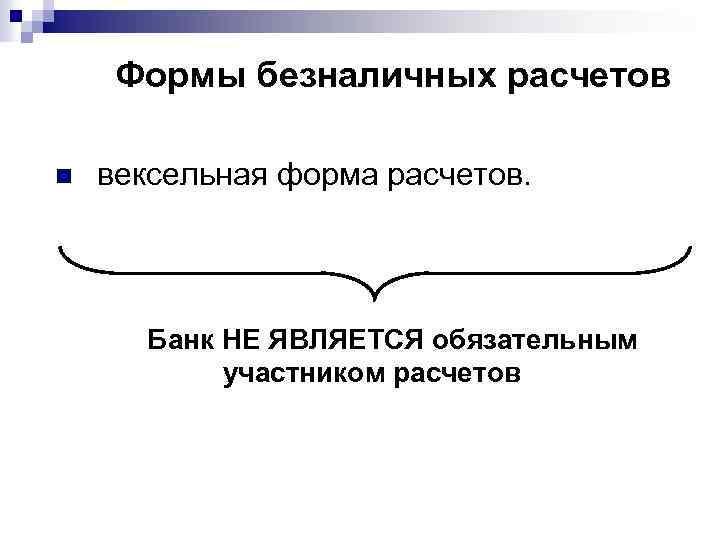 Формы безналичных расчетов n вексельная форма расчетов. Банк НЕ ЯВЛЯЕТСЯ обязательным участником расчетов