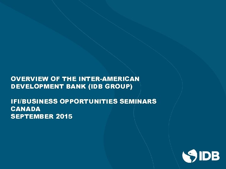 OVERVIEW OF THE INTER-AMERICAN DEVELOPMENT BANK (IDB GROUP) IFI/BUSINESS OPPORTUNITIES SEMINARS CANADA SEPTEMBER 2015