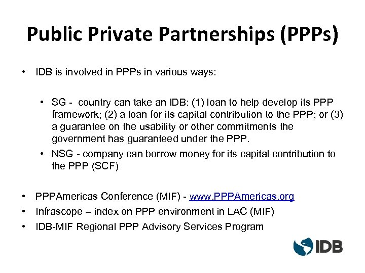 Public Private Partnerships (PPPs) • IDB is involved in PPPs in various ways: •