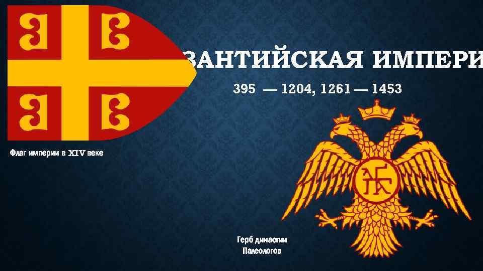 ВИЗАНТИЙСКАЯ ИМПЕРИ 395 — 1204, 1261 — 1453 Флаг империи в XIV веке Герб