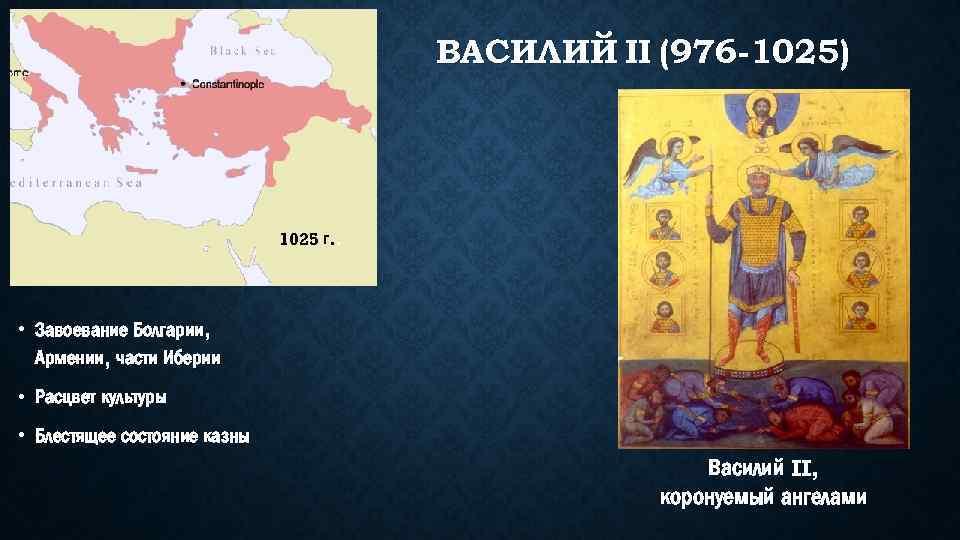 ВАСИЛИЙ II (976 -1025) 1025 г. . • Завоевание Болгарии, Армении, части Иберии •