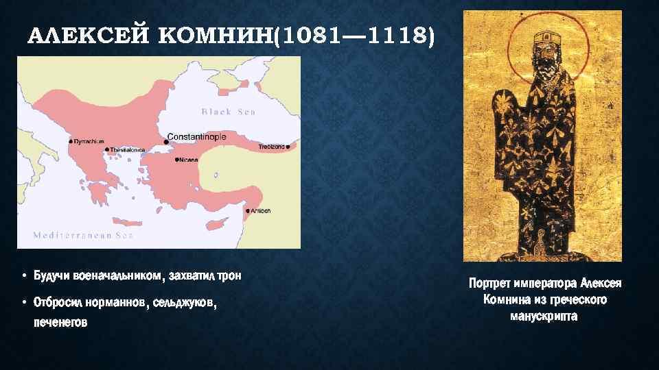 АЛЕКСЕЙ КОМНИН(1081— 1118) • Будучи военачальником, захватил трон • Отбросил норманнов, сельджуков, печенегов Портрет