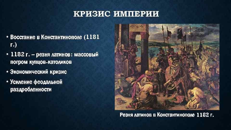 КРИЗИС ИМПЕРИИ • Восстание в Константинополе (1181 г. ) • 1182 г. – резня
