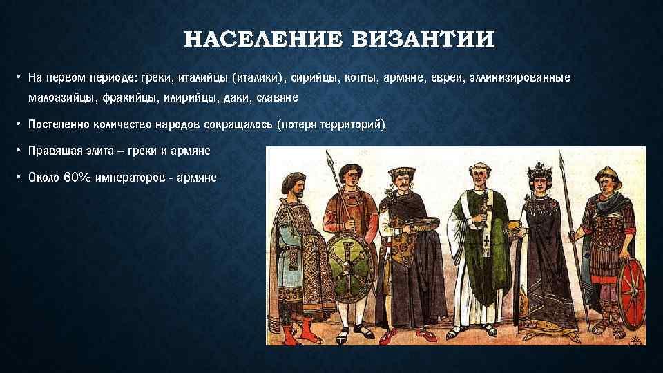НАСЕЛЕНИЕ ВИЗАНТИИ • На первом периоде: греки, италийцы (италики), сирийцы, копты, армяне, евреи, эллинизированные