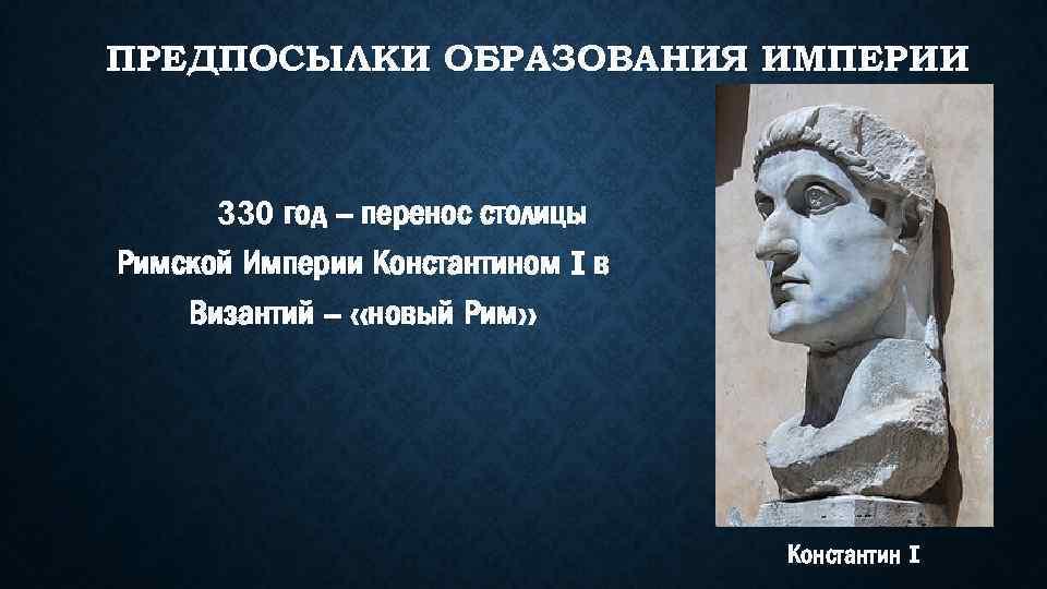 ПРЕДПОСЫЛКИ ОБРАЗОВАНИЯ ИМПЕРИИ 330 год – перенос столицы Римской Империи Константином I в Византий