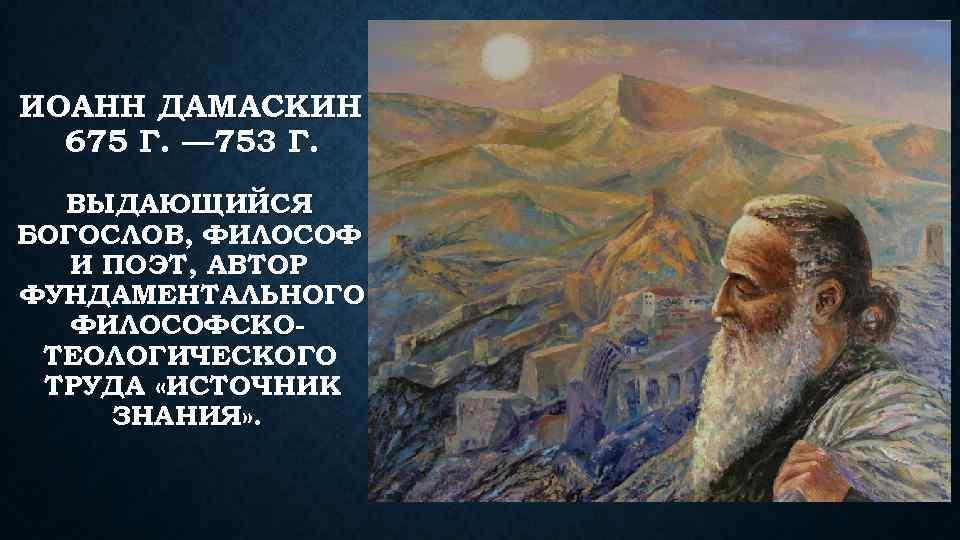 ИОАНН ДАМАСКИН 675 Г. — 753 Г. ВЫДАЮЩИЙСЯ БОГОСЛОВ, ФИЛОСОФ И ПОЭТ, АВТОР ФУНДАМЕНТАЛЬНОГО
