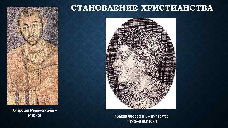 СТАНОВЛЕНИЕ ХРИСТИАНСТВА Амвросий Медиоланский епископ Флавий Феодосий I – император Римской империи